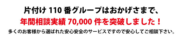 """""""京都片付け110番は、グループトータル年間相談実績70000件を突破しました!多くのお客様から選ばれた安心安全のサービスですので安心してご相談下さい。"""""""
